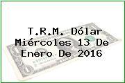 T.R.M. Dólar Miércoles 13 De Enero De 2016