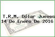 T.R.M. Dólar Jueves 14 De Enero De 2016
