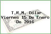 T.R.M. Dólar Viernes 15 De Enero De 2016