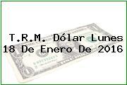 T.R.M. Dólar Lunes 18 De Enero De 2016