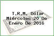 T.R.M. Dólar Miércoles 20 De Enero De 2016