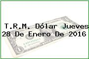 T.R.M. Dólar Jueves 28 De Enero De 2016