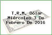 T.R.M. Dólar Miércoles 3 De Febrero De 2016