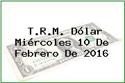 T.R.M. Dólar Miércoles 10 De Febrero De 2016