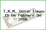 T.R.M. Dólar Lunes 15 De Febrero De 2016