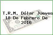T.R.M. Dólar Jueves 18 De Febrero De 2016