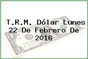 T.R.M. Dólar Lunes 22 De Febrero De 2016