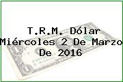 T.R.M. Dólar Miércoles 2 De Marzo De 2016