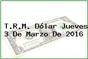 T.R.M. Dólar Jueves 3 De Marzo De 2016