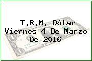T.R.M. Dólar Viernes 4 De Marzo De 2016