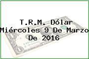T.R.M. Dólar Miércoles 9 De Marzo De 2016