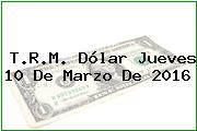 T.R.M. Dólar Jueves 10 De Marzo De 2016