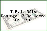 T.R.M. Dólar Domingo 13 De Marzo De 2016