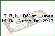 T.R.M. Dólar Lunes 14 De Marzo De 2016