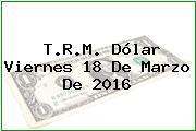 T.R.M. Dólar Viernes 18 De Marzo De 2016