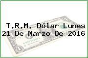 T.R.M. Dólar Lunes 21 De Marzo De 2016