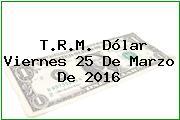 T.R.M. Dólar Viernes 25 De Marzo De 2016