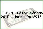 T.R.M. Dólar Sábado 26 De Marzo De 2016