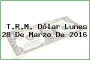 T.R.M. Dólar Lunes 28 De Marzo De 2016