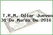 T.R.M. Dólar Jueves 31 De Marzo De 2016