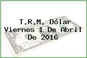 T.R.M. Dólar Viernes 1 De Abril De 2016