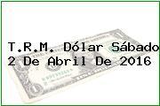 T.R.M. Dólar Sábado 2 De Abril De 2016