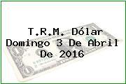 T.R.M. Dólar Domingo 3 De Abril De 2016