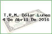 T.R.M. Dólar Lunes 4 De Abril De 2016