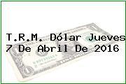 T.R.M. Dólar Jueves 7 De Abril De 2016