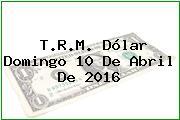 T.R.M. Dólar Domingo 10 De Abril De 2016