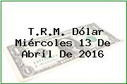 T.R.M. Dólar Miércoles 13 De Abril De 2016