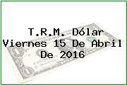 T.R.M. Dólar Viernes 15 De Abril De 2016
