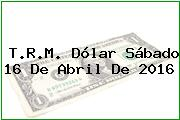 T.R.M. Dólar Sábado 16 De Abril De 2016