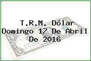 T.R.M. Dólar Domingo 17 De Abril De 2016