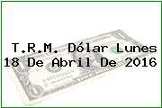 T.R.M. Dólar Lunes 18 De Abril De 2016