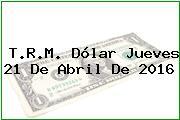 T.R.M. Dólar Jueves 21 De Abril De 2016