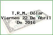 T.R.M. Dólar Viernes 22 De Abril De 2016