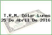 T.R.M. Dólar Lunes 25 De Abril De 2016