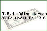 T.R.M. Dólar Martes 26 De Abril De 2016