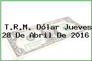 T.R.M. Dólar Jueves 28 De Abril De 2016