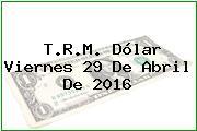 T.R.M. Dólar Viernes 29 De Abril De 2016