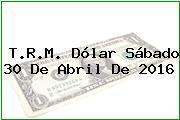 T.R.M. Dólar Sábado 30 De Abril De 2016