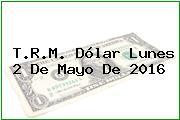 T.R.M. Dólar Lunes 2 De Mayo De 2016