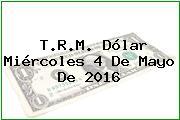 T.R.M. Dólar Miércoles 4 De Mayo De 2016