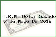T.R.M. Dólar Sábado 7 De Mayo De 2016