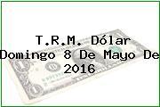 T.R.M. Dólar Domingo 8 De Mayo De 2016