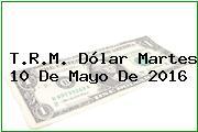 T.R.M. Dólar Martes 10 De Mayo De 2016