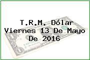 T.R.M. Dólar Viernes 13 De Mayo De 2016