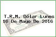 T.R.M. Dólar Lunes 16 De Mayo De 2016