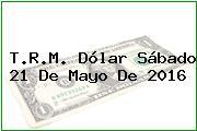T.R.M. Dólar Sábado 21 De Mayo De 2016